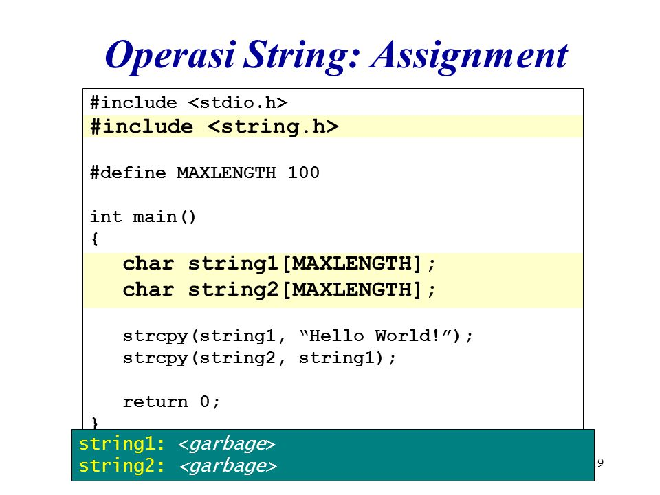 19 #include #define MAXLENGTH 100 int main() { char string1[MAXLENGTH]; char string2[MAXLENGTH]; strcpy(string1, Hello World! ); strcpy(string2, string1); return 0; } Operasi String: Assignment string1: string2: