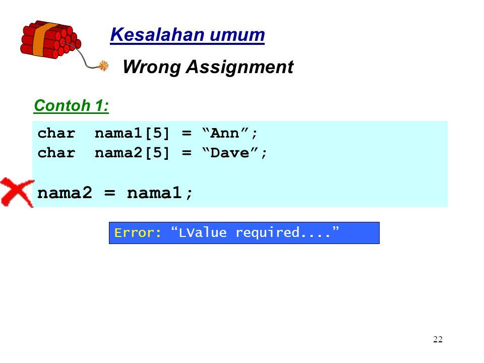 22 char nama1[5] = Ann ; char nama2[5] = Dave ; nama2 = nama1; Kesalahan umum Wrong Assignment Contoh 1: Error: LValue required....