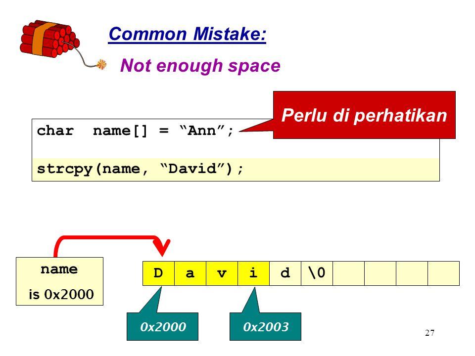 27 Common Mistake: Not enough space David\0 0x2000 0x2003 char name[] = Ann ; strcpy(name, David ); Perlu di perhatikan name is 0x2000