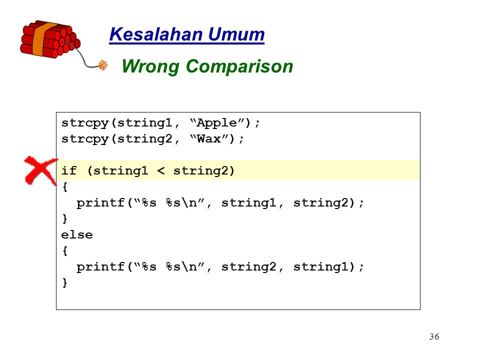 36 strcpy(string1, Apple ); strcpy(string2, Wax ); if (string1 < string2) { printf( %s %s\n , string1, string2); } else { printf( %s %s\n , string2, string1); } Kesalahan Umum Wrong Comparison
