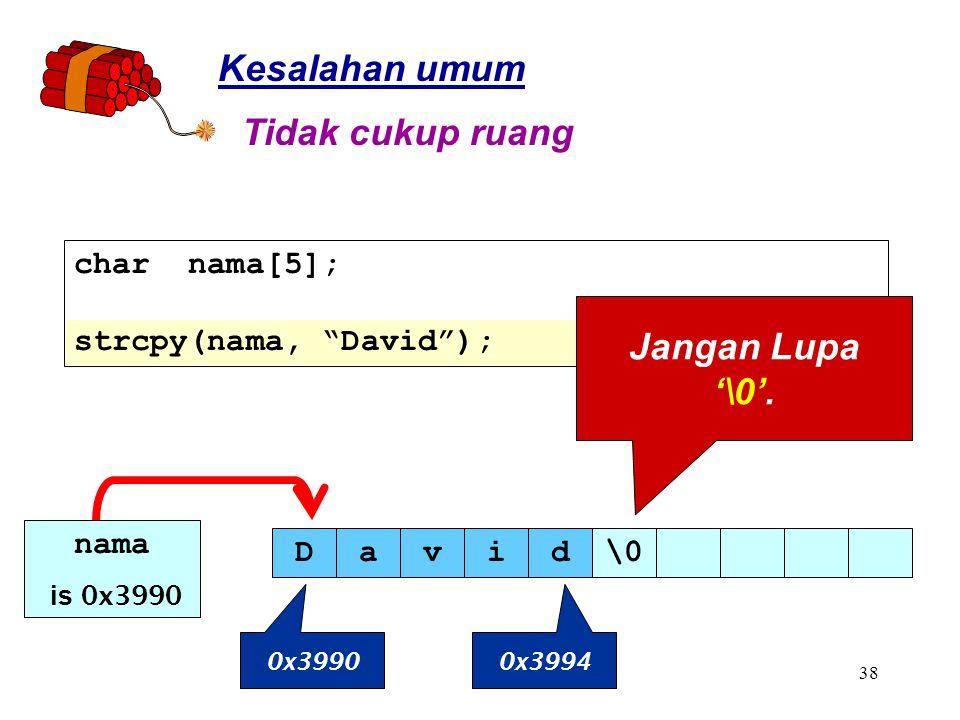 38 Kesalahan umum char nama[5]; strcpy(nama, David ); Tidak cukup ruang Jangan Lupa '\0'.