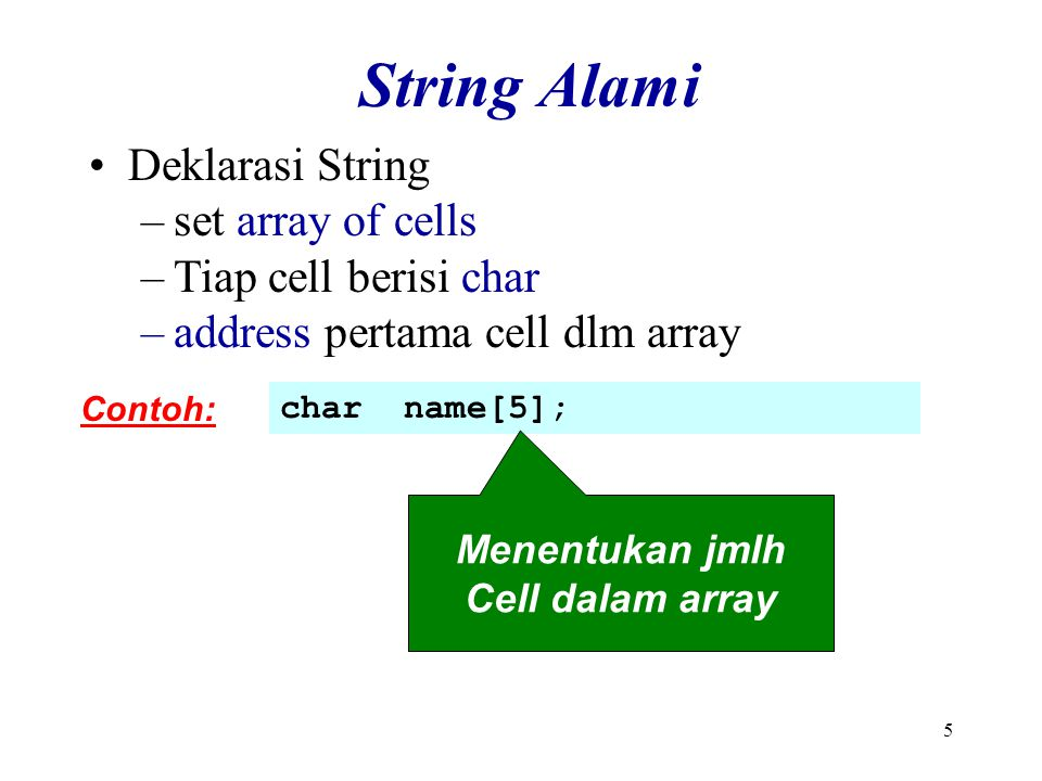 5 String Alami Contoh: char name[5]; Menentukan jmlh Cell dalam array Deklarasi String –set array of cells –Tiap cell berisi char –address pertama cel