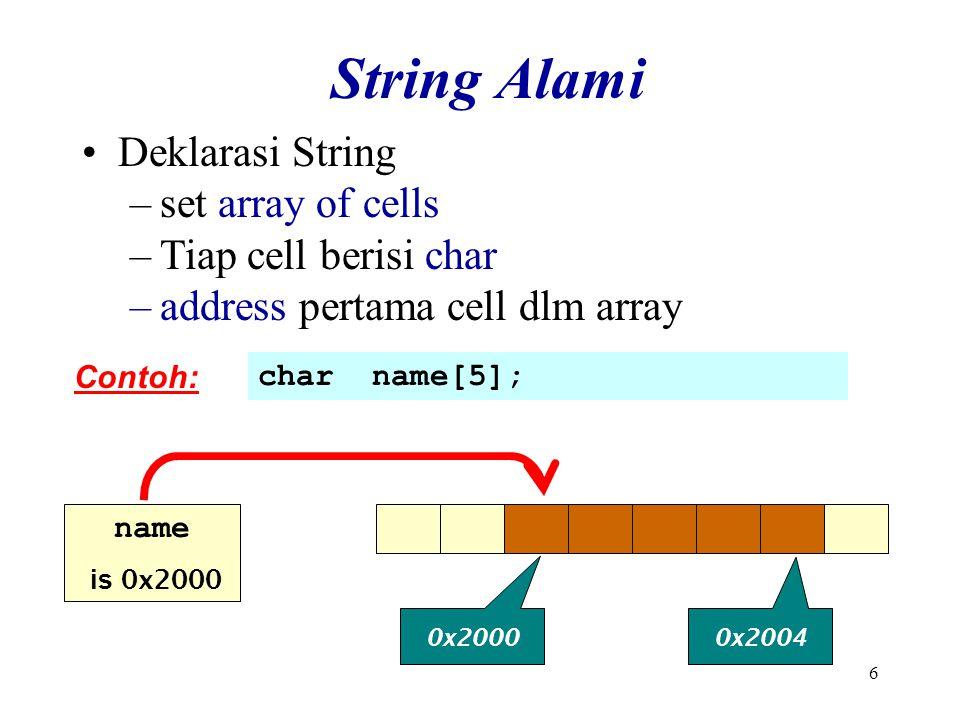 6 String Alami Deklarasi String –set array of cells –Tiap cell berisi char –address pertama cell dlm array Contoh: char name[5]; 0x2000 0x2004 name is 0x2000