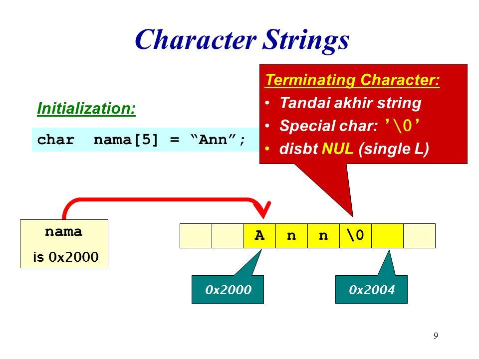 10 Character Strings Initialization: char name[5] = Ann ; Dpt menyimpan setidaknya 4 huruf, Krn ada `\0' Ann\0 0x2000 0x2004 name is 0x2000