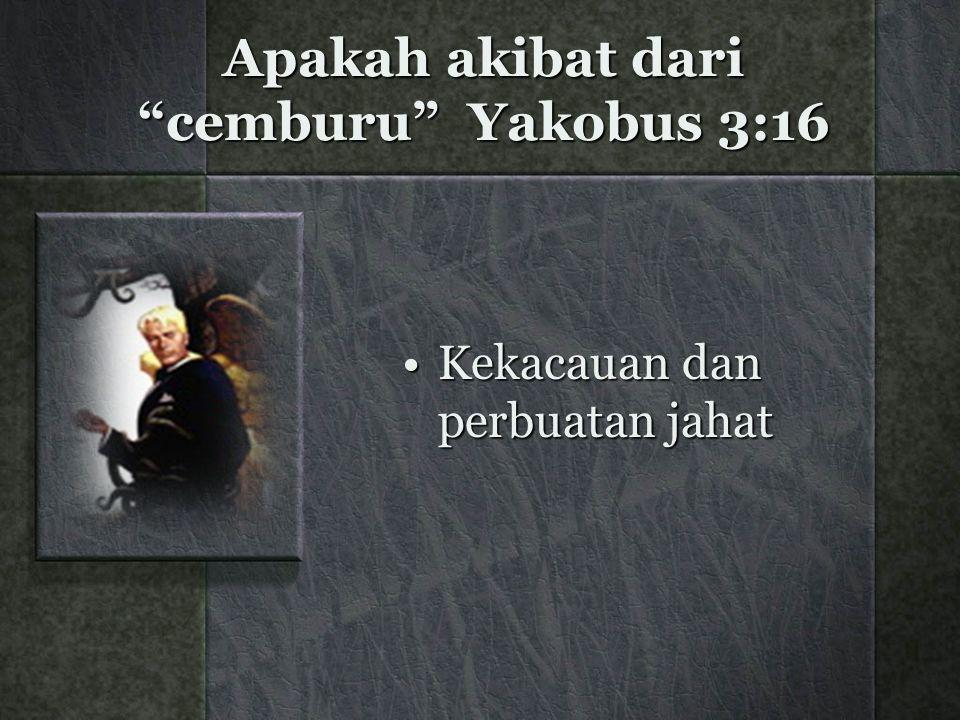 """Apakah akibat dari """"cemburu"""" Yakobus 3:16 Kekacauan dan perbuatan jahatKekacauan dan perbuatan jahat"""