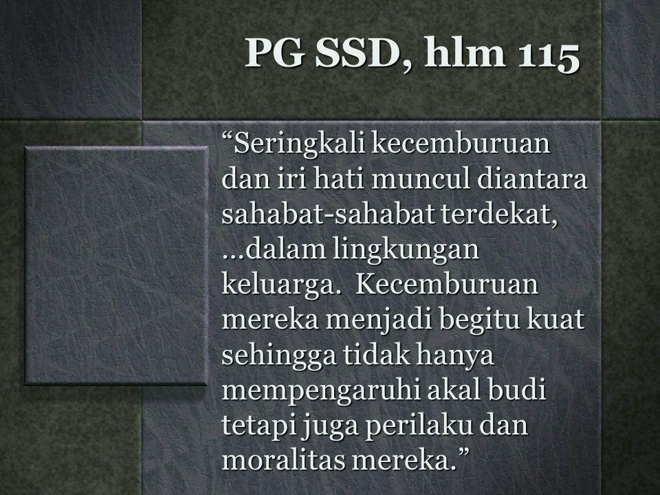 """PG SSD, hlm 115 """"Seringkali kecemburuan dan iri hati muncul diantara sahabat-sahabat terdekat, …dalam lingkungan keluarga. Kecemburuan mereka menjadi"""