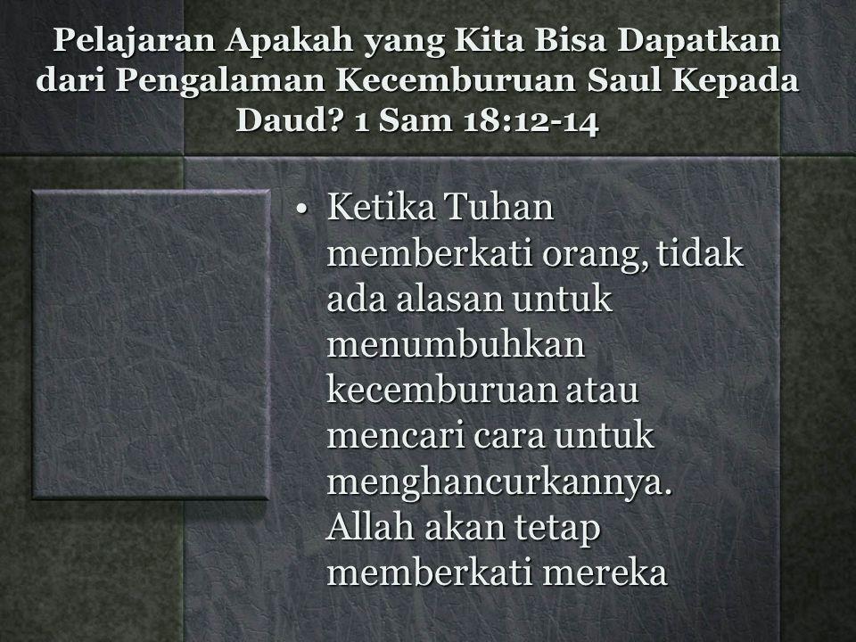Pelajaran Apakah yang Kita Bisa Dapatkan dari Pengalaman Kecemburuan Saul Kepada Daud? 1 Sam 18:12-14 Ketika Tuhan memberkati orang, tidak ada alasan