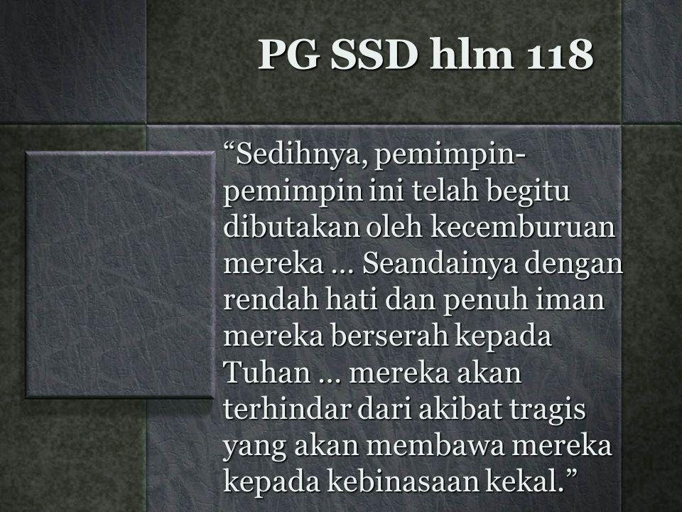 "PG SSD hlm 118 ""Sedihnya, pemimpin- pemimpin ini telah begitu dibutakan oleh kecemburuan mereka … Seandainya dengan rendah hati dan penuh iman mereka"
