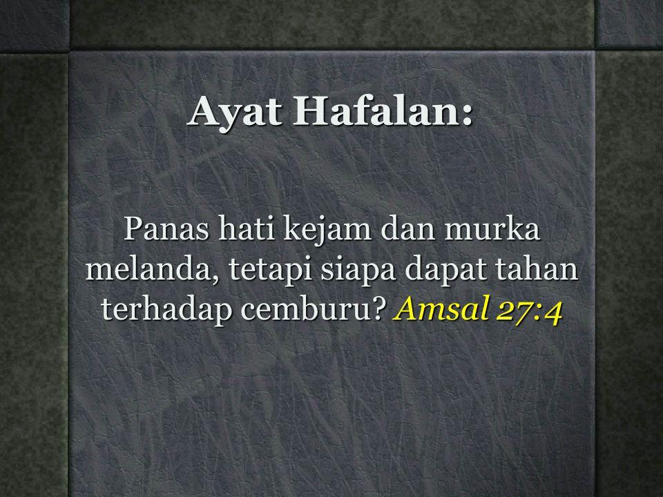Ayat Hafalan: Panas hati kejam dan murka melanda, tetapi siapa dapat tahan terhadap cemburu? Amsal 27:4