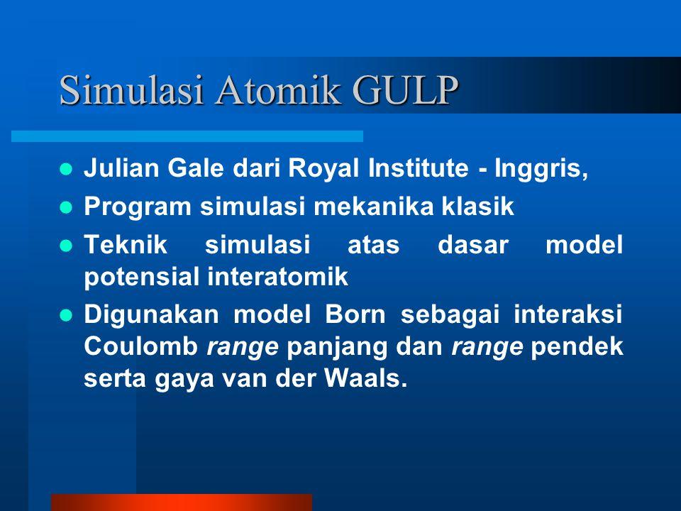 Simulasi Atomik GULP Julian Gale dari Royal Institute - Inggris, Program simulasi mekanika klasik Teknik simulasi atas dasar model potensial interatomik Digunakan model Born sebagai interaksi Coulomb range panjang dan range pendek serta gaya van der Waals.