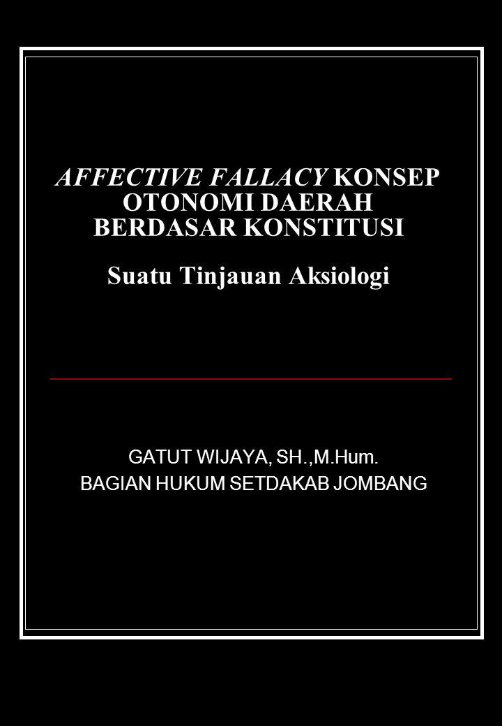 AFFECTIVE FALLACY KONSEP OTONOMI DAERAH BERDASAR KONSTITUSI Suatu Tinjauan Aksiologi GATUT WIJAYA, SH.,M.Hum. BAGIAN HUKUM SETDAKAB JOMBANG