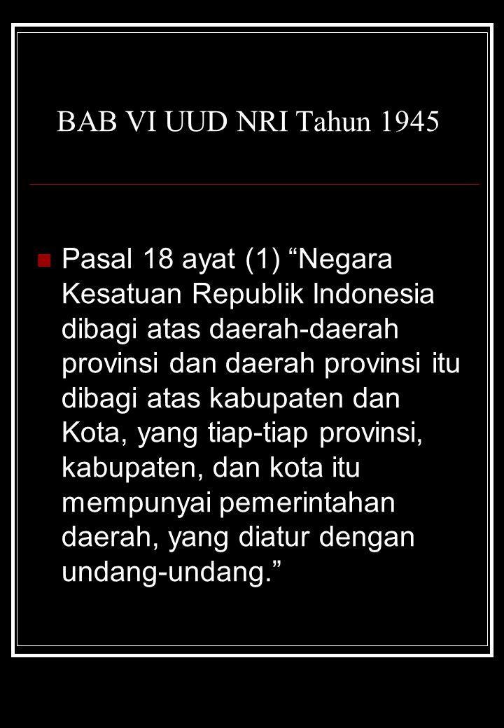 """BAB VI UUD NRI Tahun 1945 Pasal 18 ayat (1) """"Negara Kesatuan Republik Indonesia dibagi atas daerah-daerah provinsi dan daerah provinsi itu dibagi atas"""