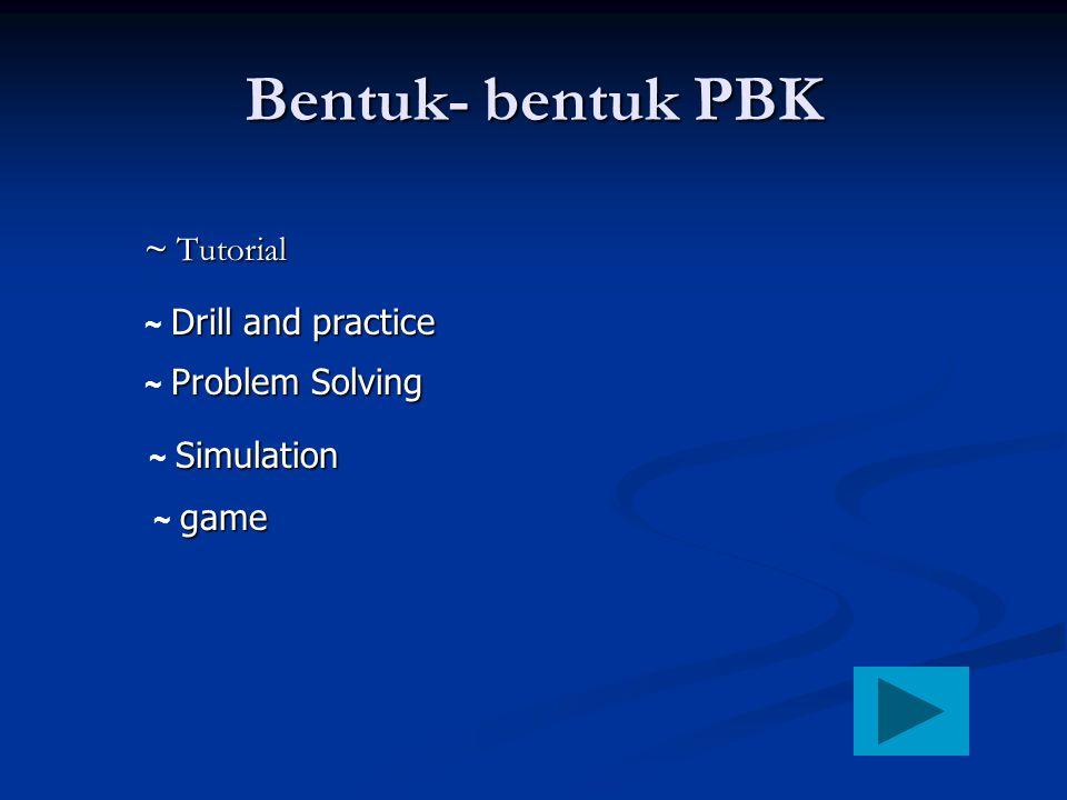 Bentuk- bentuk PBK ~ Tutorial Drill and practice ~ Drill and practice Problem Solving ~ Problem Solving Simulation ~ Simulation game ~ game