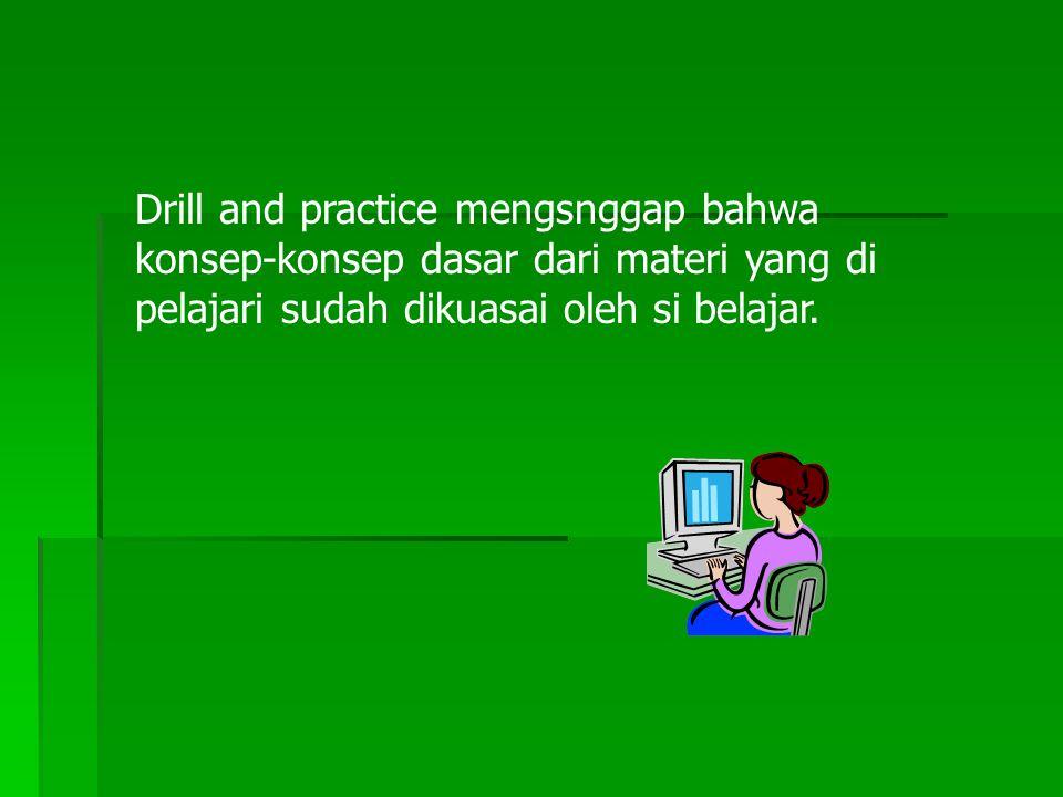 Drill and practice mengsnggap bahwa konsep-konsep dasar dari materi yang di pelajari sudah dikuasai oleh si belajar.