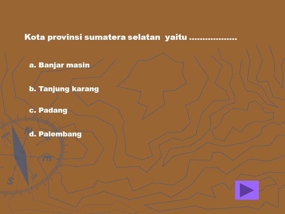Kota provinsi sumatera selatan yaitu ……………… a. Banjar masin b. Tanjung karang c. Padang d. Palembang