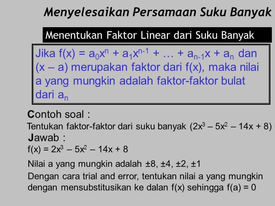 Bukti : f(x) = (2x 4 + 7x 3 – 4x 2 – 27x – 18) (x – 2) faktor dari (2x 4 + 7x 3 – 4x 2 – 27x – 18) maka f(2) = (2.2 4 + 7.2 3 – 4.2 2 – 27.2 – 18) = (
