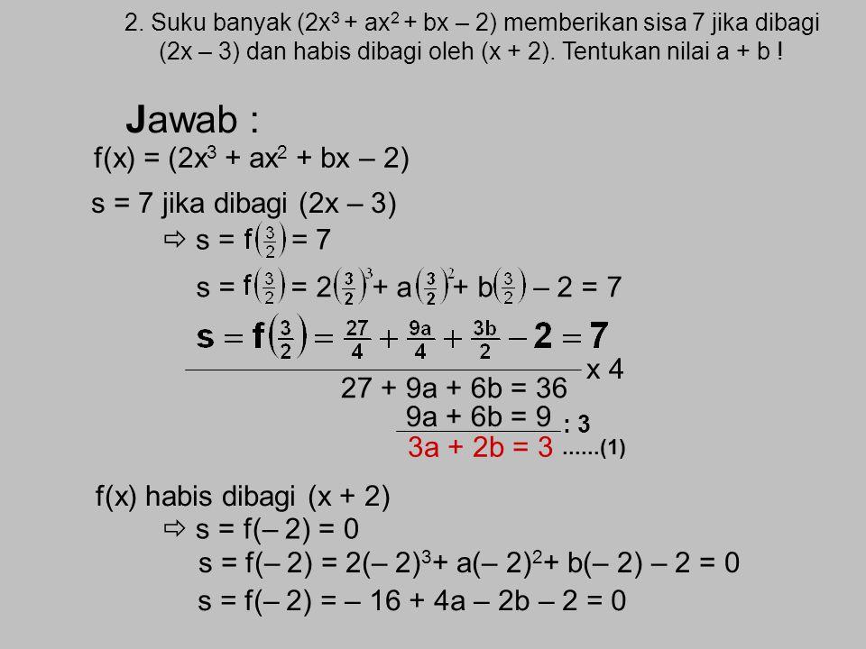 Contoh soal : 1. Tentukan sisa pembagian suku banyak (3x 4 +4x 3 –x 2 +5x– 7) oleh (x – 2) Jawab : S = f(2) = 3.2 4 + 4.2 3 – 2 2 + 5.2 – 7 = 3.16 + 4