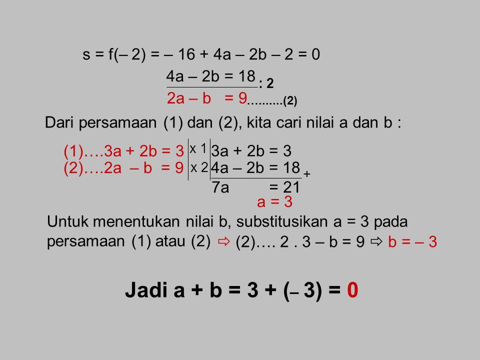 Jawab : f(x) = (2x 3 + ax 2 + bx – 2) s = 7 jika dibagi (2x – 3)  s = = 7 s = = 2 + a + b – 2 = 7 x 4 27 + 9a + 6b = 36 9a + 6b = 9 : 3 3a + 2b = 3..