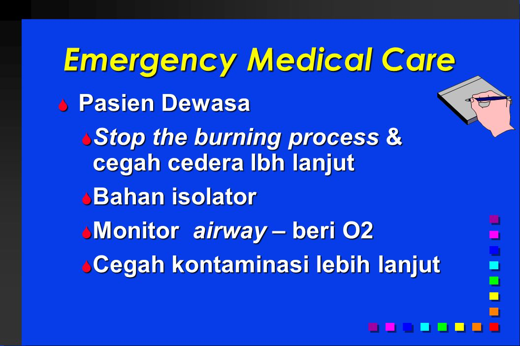 Emergency Medical Care  Pasien Dewasa  Stop the burning process & cegah cedera lbh lanjut  Bahan isolator  Monitor airway – beri O2  Cegah kontaminasi lebih lanjut