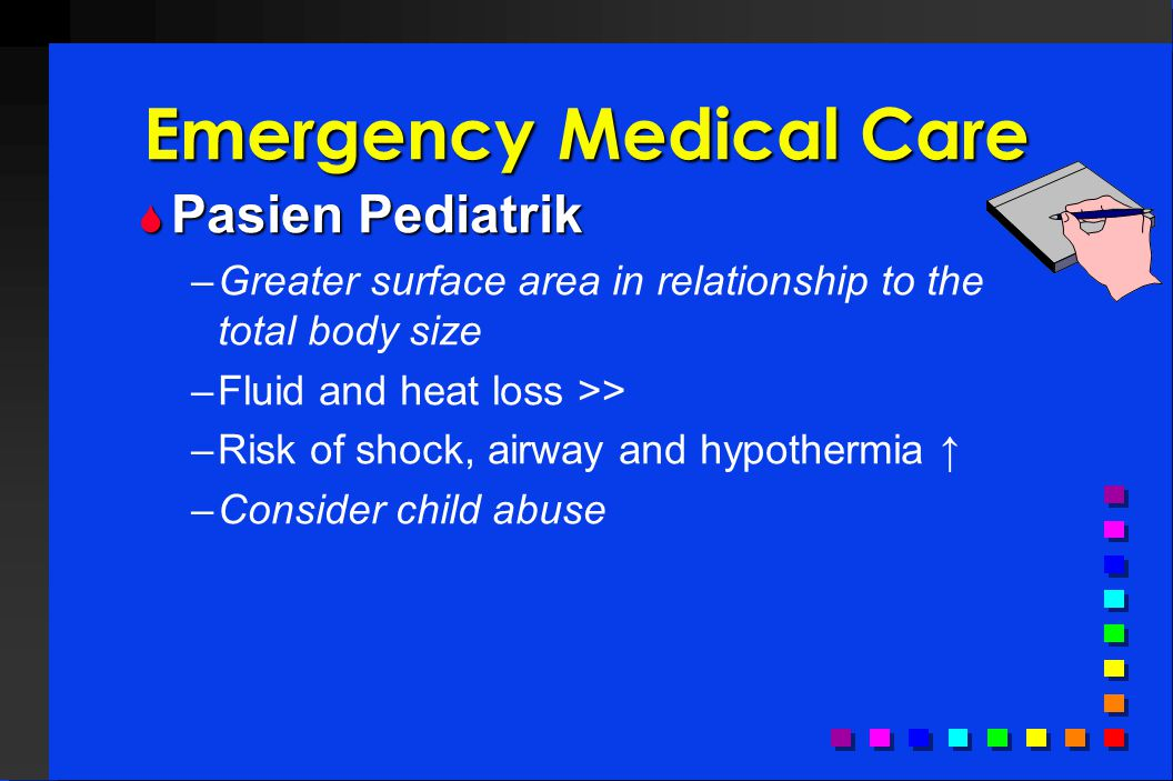 Emergency Medical Care  Pasien Pediatrik –Greater surface area in relationship to the total body size –Fluid and heat loss >> –Risk of shock, airway