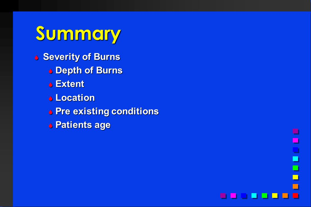 Summary  Severity of Burns  Depth of Burns  Extent  Location  Pre existing conditions  Patients age