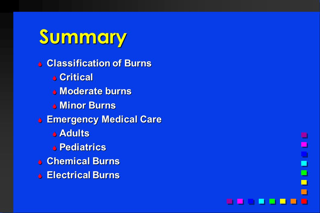Summary  Classification of Burns  Critical  Moderate burns  Minor Burns  Emergency Medical Care  Adults  Pediatrics  Chemical Burns  Electric
