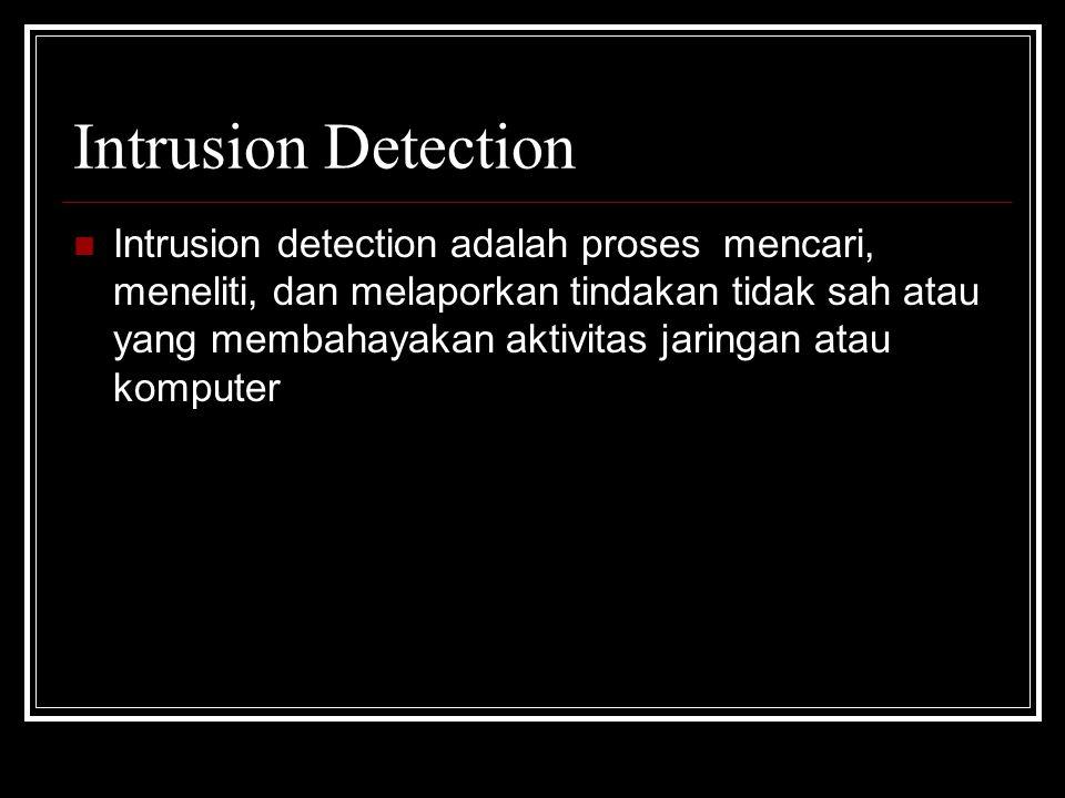 Intrusion Detection Intrusion detection adalah proses mencari, meneliti, dan melaporkan tindakan tidak sah atau yang membahayakan aktivitas jaringan a