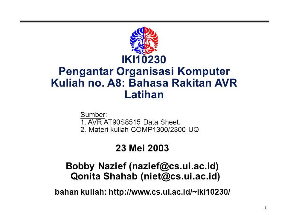 1 IKI10230 Pengantar Organisasi Komputer Kuliah no. A8: Bahasa Rakitan AVR Latihan 23 Mei 2003 Bobby Nazief (nazief@cs.ui.ac.id) Qonita Shahab (niet@c