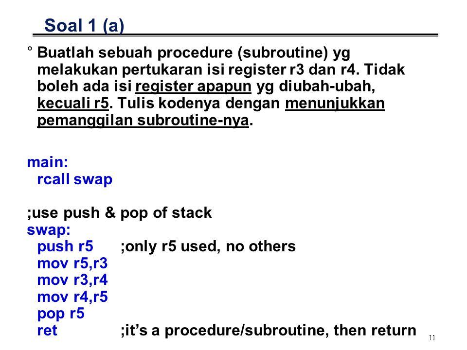 11 Soal 1 (a) °Buatlah sebuah procedure (subroutine) yg melakukan pertukaran isi register r3 dan r4. Tidak boleh ada isi register apapun yg diubah-uba