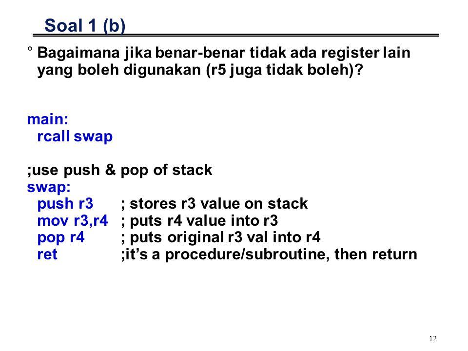 12 Soal 1 (b) °Bagaimana jika benar-benar tidak ada register lain yang boleh digunakan (r5 juga tidak boleh)? main: rcall swap ;use push & pop of stac