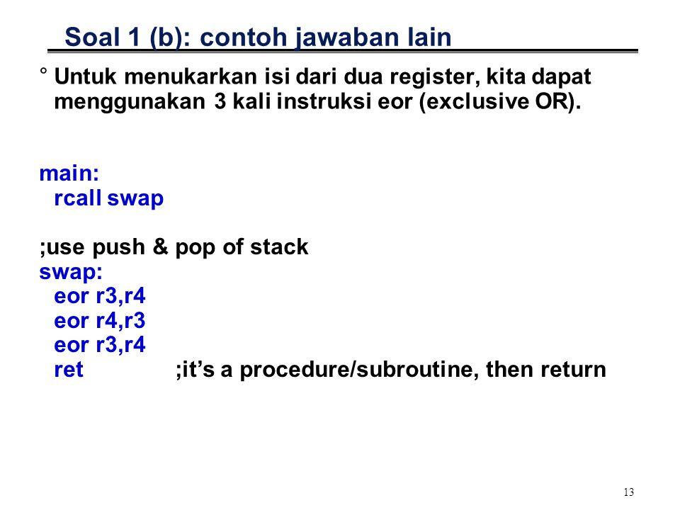 13 Soal 1 (b): contoh jawaban lain °Untuk menukarkan isi dari dua register, kita dapat menggunakan 3 kali instruksi eor (exclusive OR). main: rcall sw