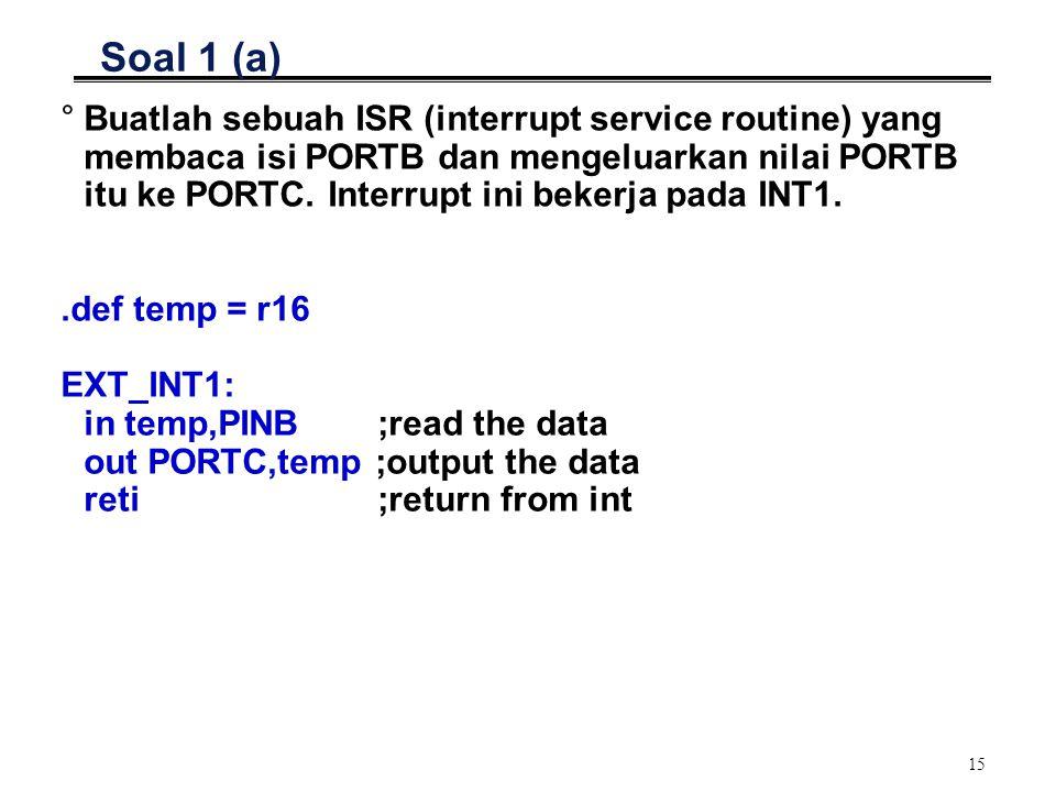 15 Soal 1 (a) °Buatlah sebuah ISR (interrupt service routine) yang membaca isi PORTB dan mengeluarkan nilai PORTB itu ke PORTC. Interrupt ini bekerja