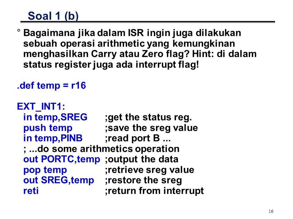 16 Soal 1 (b) °Bagaimana jika dalam ISR ingin juga dilakukan sebuah operasi arithmetic yang kemungkinan menghasilkan Carry atau Zero flag.