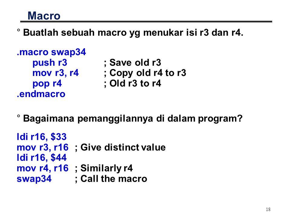 18 Macro °Buatlah sebuah macro yg menukar isi r3 dan r4..macro swap34 push r3 ; Save old r3 mov r3, r4 ; Copy old r4 to r3 pop r4 ; Old r3 to r4.endmacro °Bagaimana pemanggilannya di dalam program.