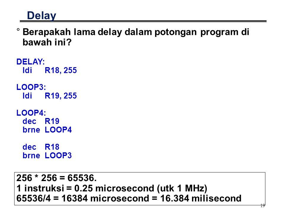 19 Delay °Berapakah lama delay dalam potongan program di bawah ini? DELAY: ldiR18, 255 LOOP3: ldiR19, 255 LOOP4: decR19 brneLOOP4 decR18 brneLOOP3 256