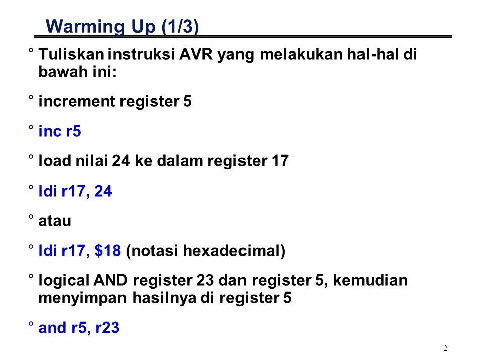 2 Warming Up (1/3) °Tuliskan instruksi AVR yang melakukan hal-hal di bawah ini: °increment register 5 °inc r5 °load nilai 24 ke dalam register 17 °ldi r17, 24 °atau °ldi r17, $18 (notasi hexadecimal) °logical AND register 23 dan register 5, kemudian menyimpan hasilnya di register 5 °and r5, r23