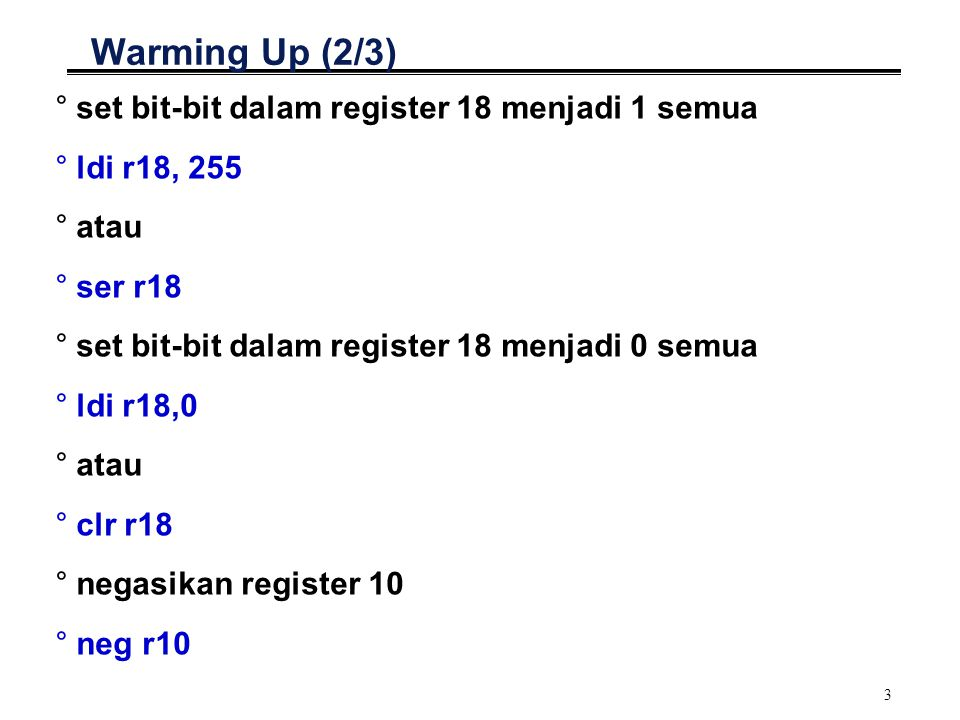 3 Warming Up (2/3) °set bit-bit dalam register 18 menjadi 1 semua °ldi r18, 255 °atau °ser r18 °set bit-bit dalam register 18 menjadi 0 semua °ldi r18,0 °atau °clr r18 °negasikan register 10 °neg r10