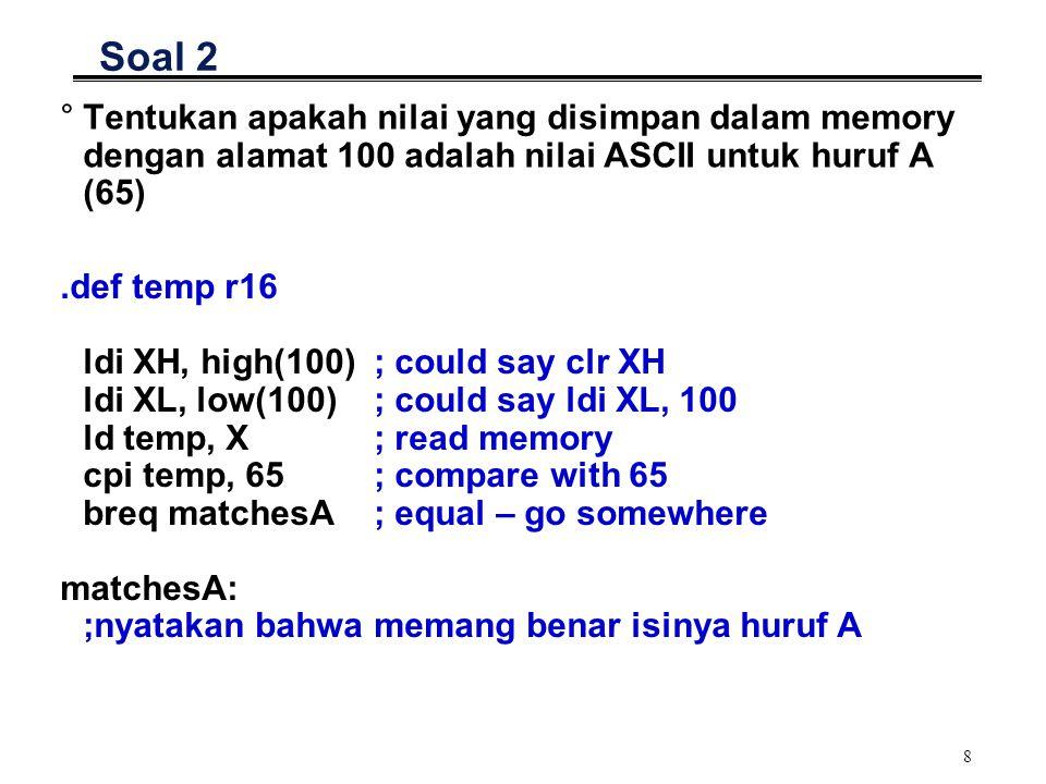 8 Soal 2 °Tentukan apakah nilai yang disimpan dalam memory dengan alamat 100 adalah nilai ASCII untuk huruf A (65).def temp r16 ldi XH, high(100) ; could say clr XH ldi XL, low(100) ; could say ldi XL, 100 ld temp, X ; read memory cpi temp, 65 ; compare with 65 breq matchesA ; equal – go somewhere matchesA: ;nyatakan bahwa memang benar isinya huruf A