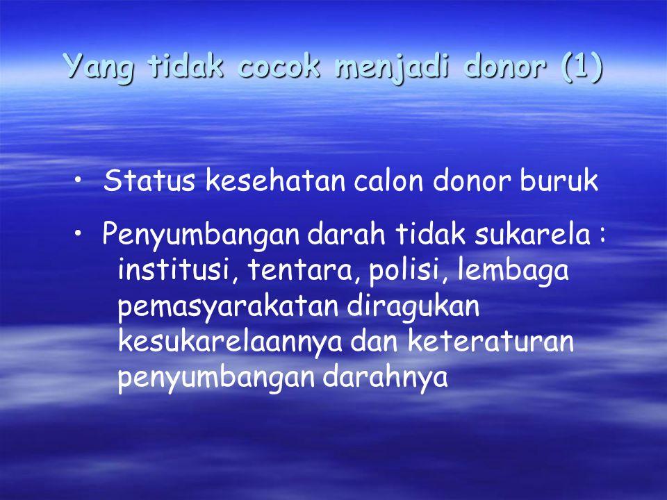 Yang tidak cocok menjadi donor (1) Status kesehatan calon donor buruk Penyumbangan darah tidak sukarela : institusi, tentara, polisi, lembaga pemasyarakatan diragukan kesukarelaannya dan keteraturan penyumbangan darahnya