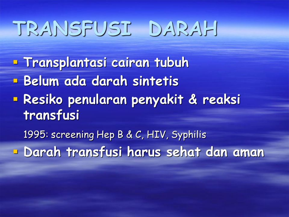 TRANSFUSI DARAH  Transplantasi cairan tubuh  Belum ada darah sintetis  Resiko penularan penyakit & reaksi transfusi 1995: screening Hep B & C, HIV, Syphilis  Darah transfusi harus sehat dan aman