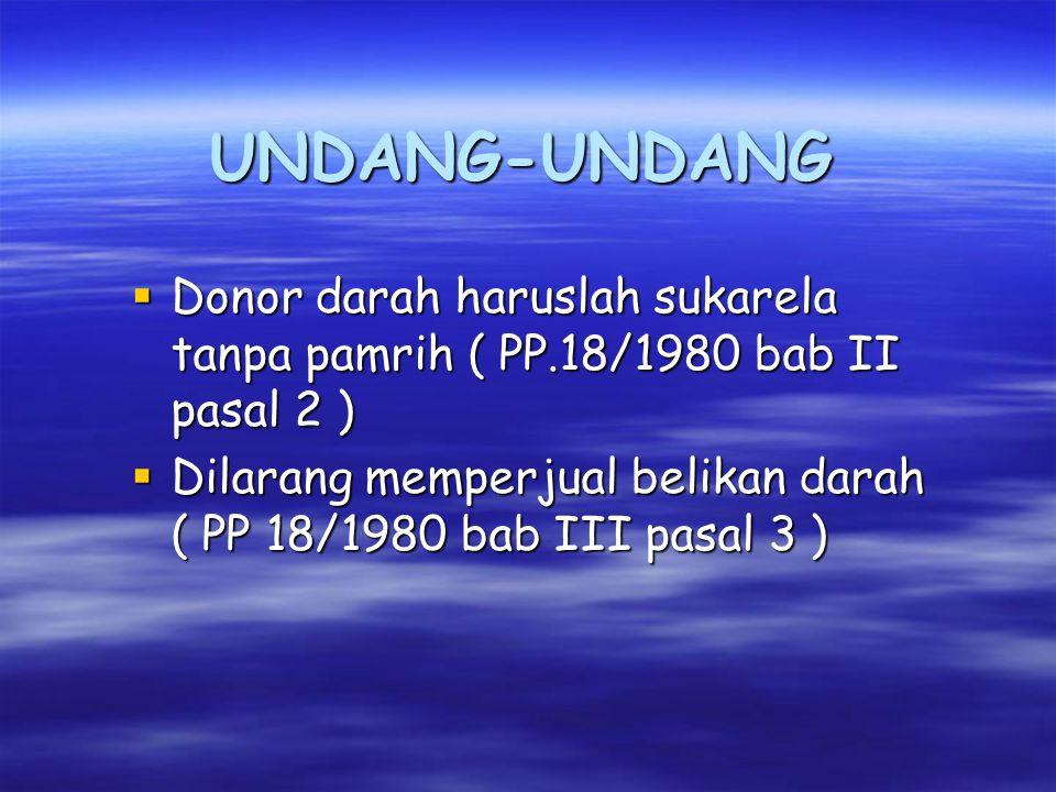 UNDANG-UNDANG  Donor darah haruslah sukarela tanpa pamrih ( PP.18/1980 bab II pasal 2 )  Dilarang memperjual belikan darah ( PP 18/1980 bab III pasal 3 )