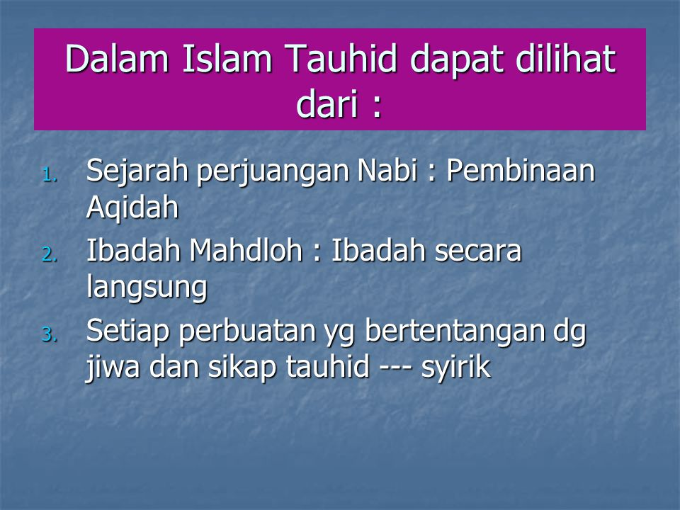 Dalam Islam Tauhid dapat dilihat dari : 1. Sejarah perjuangan Nabi : Pembinaan Aqidah 2. Ibadah Mahdloh : Ibadah secara langsung 3. Setiap perbuatan y