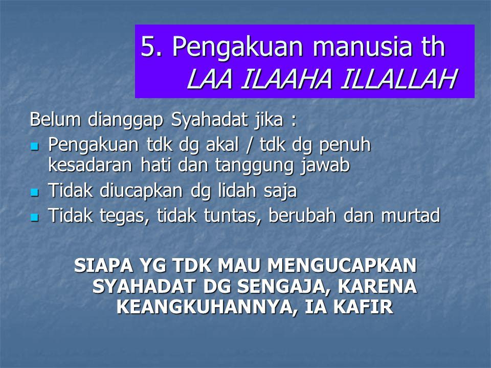 5. Pengakuan manusia th LAA ILAAHA ILLALLAH Belum dianggap Syahadat jika : Pengakuan tdk dg akal / tdk dg penuh kesadaran hati dan tanggung jawab Peng