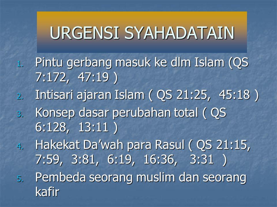 URGENSI SYAHADATAIN 1. Pintu gerbang masuk ke dlm Islam (QS 7:172, 47:19 ) 2. Intisari ajaran Islam ( QS 21:25, 45:18 ) 3. Konsep dasar perubahan tota