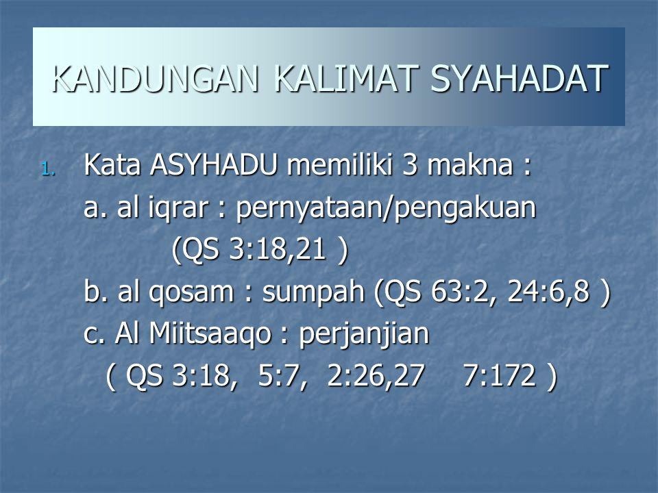 KANDUNGAN KALIMAT SYAHADAT 1. Kata ASYHADU memiliki 3 makna : a. al iqrar : pernyataan/pengakuan (QS 3:18,21 ) b. al qosam : sumpah (QS 63:2, 24:6,8 )