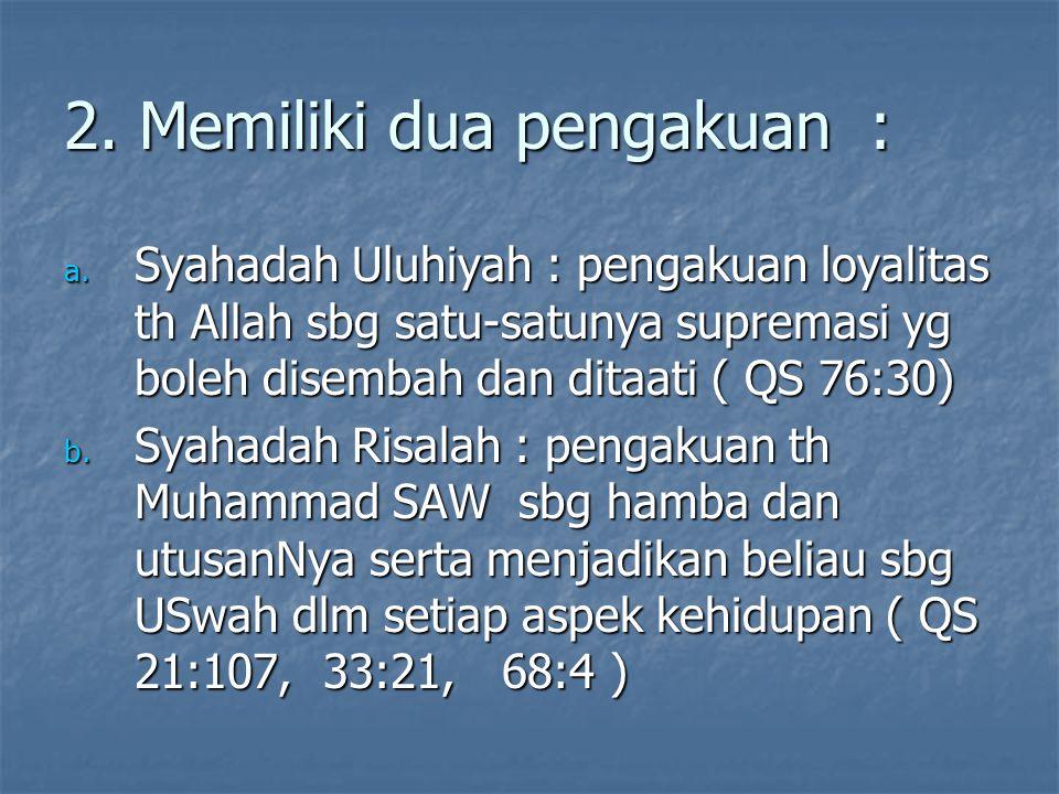 2. Memiliki dua pengakuan : a. Syahadah Uluhiyah : pengakuan loyalitas th Allah sbg satu-satunya supremasi yg boleh disembah dan ditaati ( QS 76:30) b