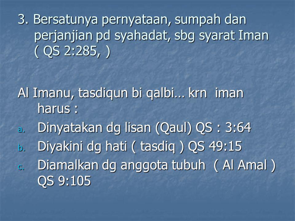 3. Bersatunya pernyataan, sumpah dan perjanjian pd syahadat, sbg syarat Iman ( QS 2:285, ) Al Imanu, tasdiqun bi qalbi… krn iman harus : a. Dinyatakan