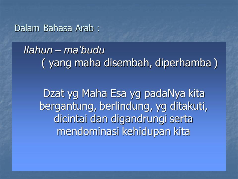 Dalam Bahasa Arab : Ilahun – ma'budu ( yang maha disembah, diperhamba ) Dzat yg Maha Esa yg padaNya kita bergantung, berlindung, yg ditakuti, dicintai