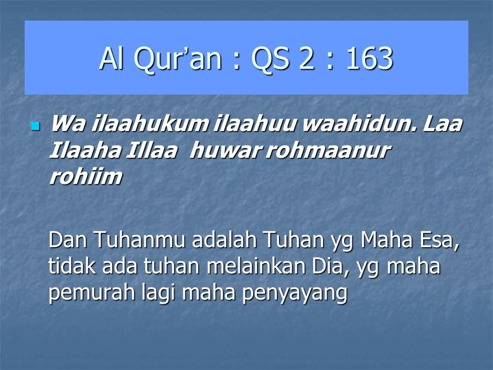 Al Qur ' an : QS 2 : 163 Wa ilaahukum ilaahuu waahidun. Laa Ilaaha Illaa huwar rohmaanur rohiim Wa ilaahukum ilaahuu waahidun. Laa Ilaaha Illaa huwar