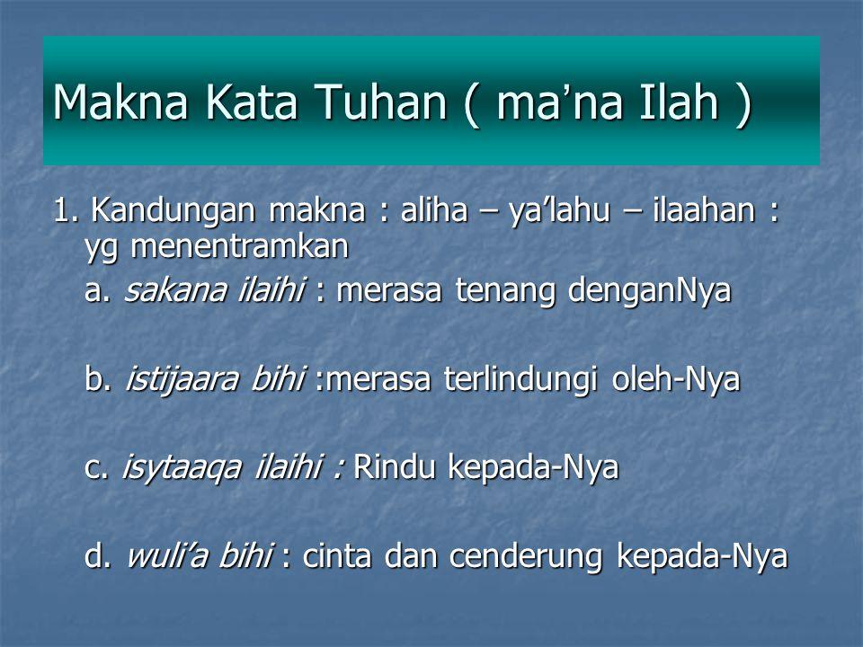 Makna Kata Tuhan ( ma ' na Ilah ) 1. Kandungan makna : aliha – ya'lahu – ilaahan : yg menentramkan a. sakana ilaihi : merasa tenang denganNya b. istij